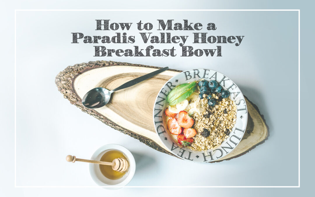 How to Make a Paradis Valley Honey Breakfast Bowl